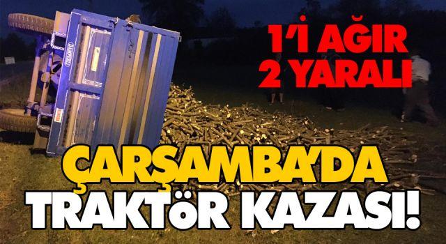 ÇARŞAMBA'DA TRAKTÖR KAZASI! 1'İ AĞIR 2 YARALI