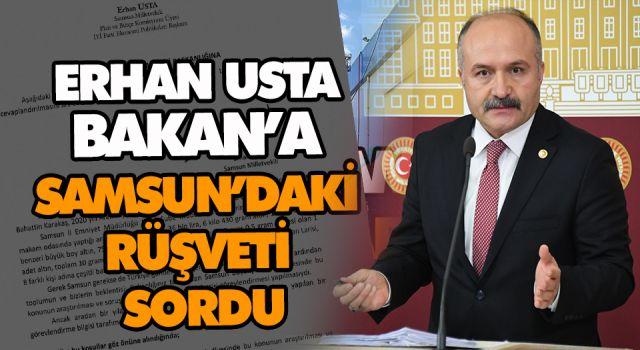 ERHAN USTA BAKAN'A SAMSUN'DAKİ RÜŞVETİ SORDU