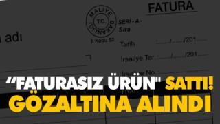 """FATURASIZ ÜRÜN"" SATTI! GÖZALTINA ALINDI"