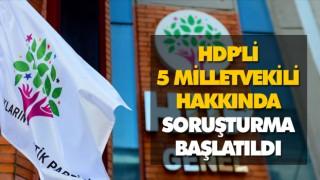 HDP'Lİ 5 MİLLETVEKİLİ HAKKINDA SORUŞTURMA BAŞLATILDI