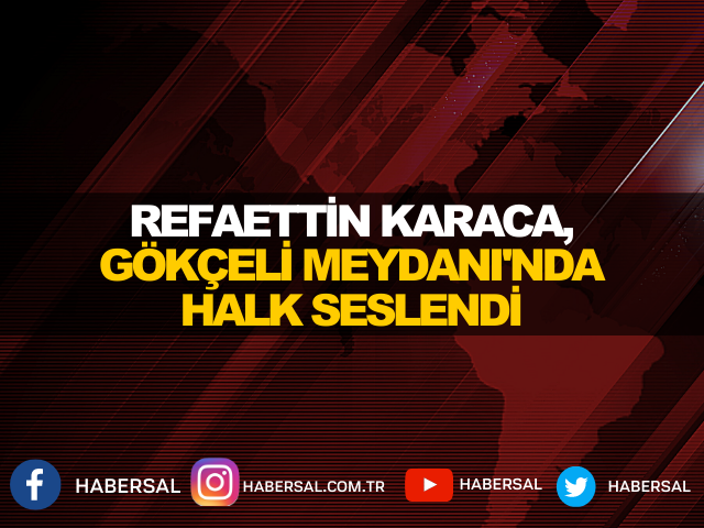 REFAETTİN KARACA, GÖKÇELİ MEYDANI'NDA HALK SESLENDİ